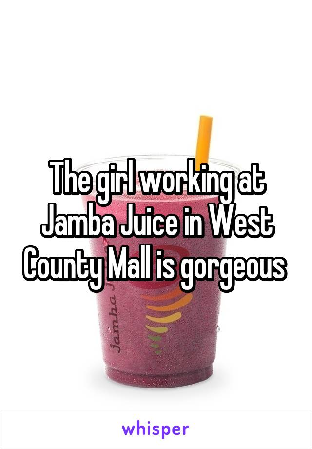 The girl working at Jamba Juice in West County Mall is gorgeous