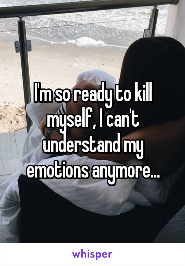 I'm so ready to kill myself, I can't understand my emotions anymore...