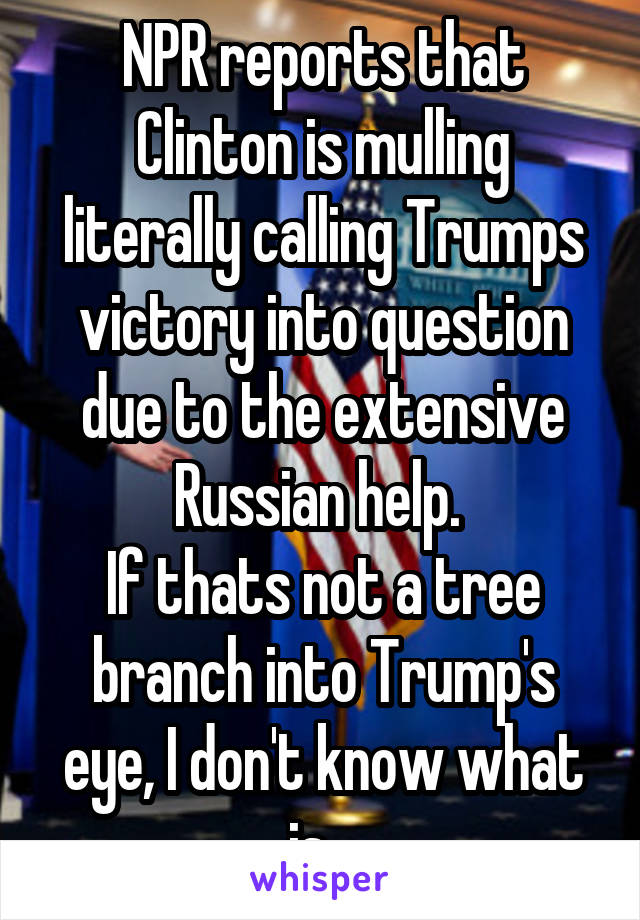 NPR reports that Clinton is mulling literally calling Trumps victory into question due to the extensive Russian help.  If thats not a tree branch into Trump's eye, I don't know what is...