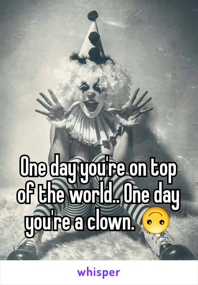 One day you're on top of the world.. One day you're a clown. 🙃