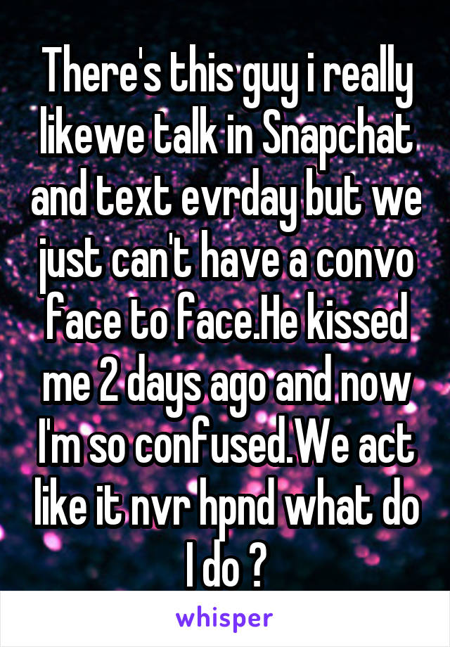 There's this guy i really likewe talk in Snapchat and text evrday but we just can't have a convo face to face.He kissed me 2 days ago and now I'm so confused.We act like it nvr hpnd what do I do ?