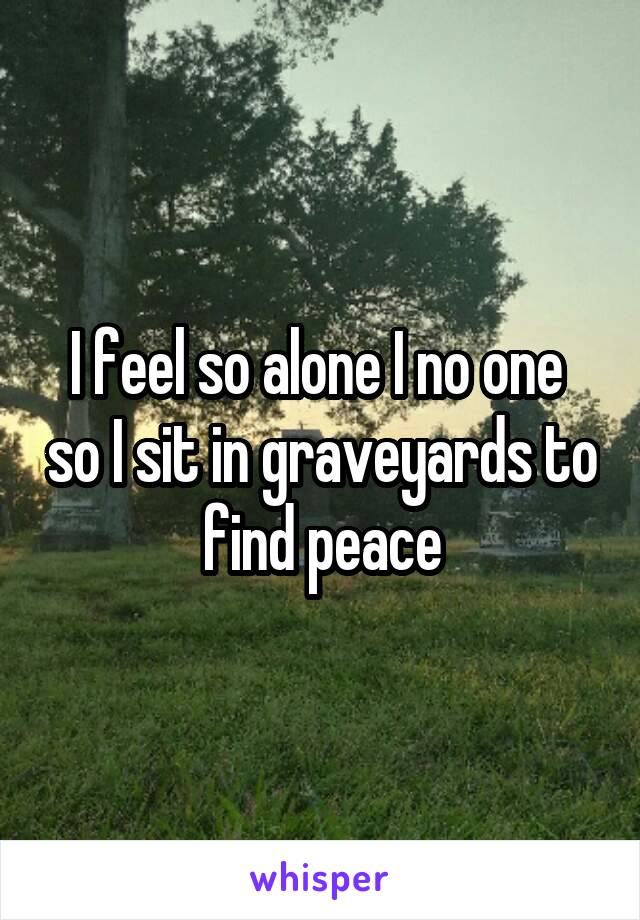 I feel so alone I no one  so I sit in graveyards to find peace