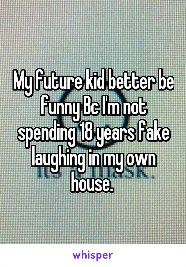 My future kid better be funny Bc I'm not spending 18 years fake laughing in my own house.