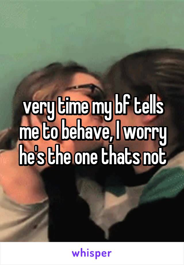 very time my bf tells me to behave, I worry he's the one thats not