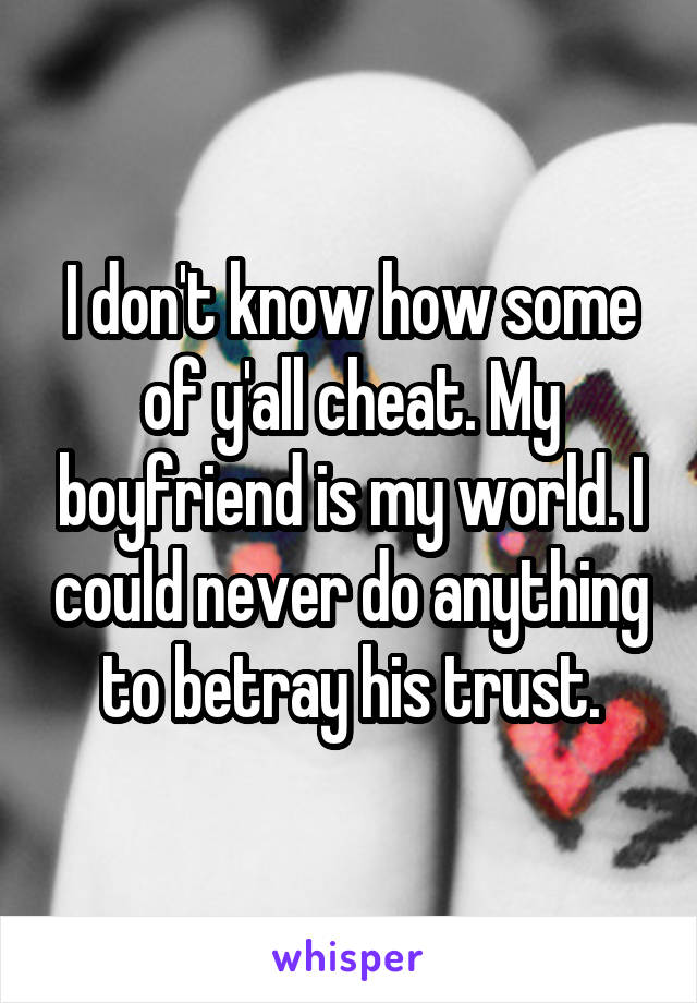 I don't know how some of y'all cheat. My boyfriend is my world. I could never do anything to betray his trust.