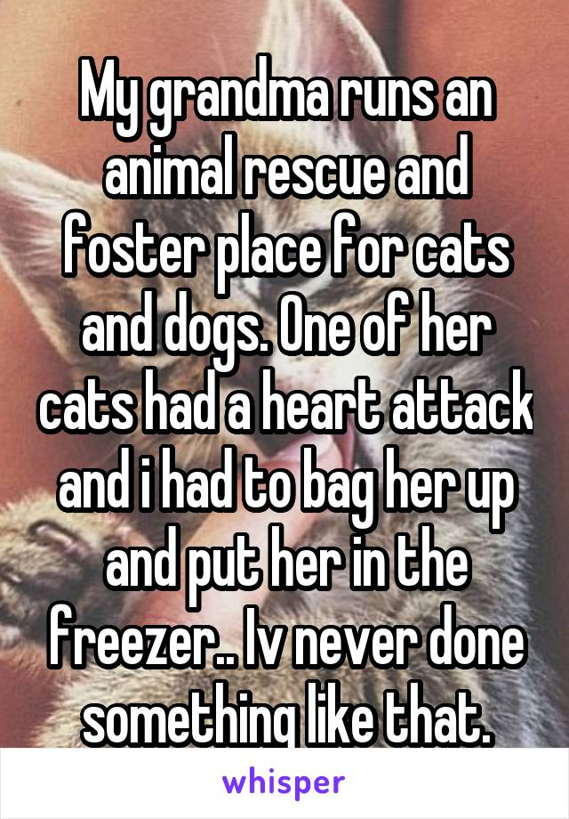 My grandma runs an animal rescue and foster place for cats and dogs. One of her cats had a heart attack and i had to bag her up and put her in the freezer.. Iv never done something like that.