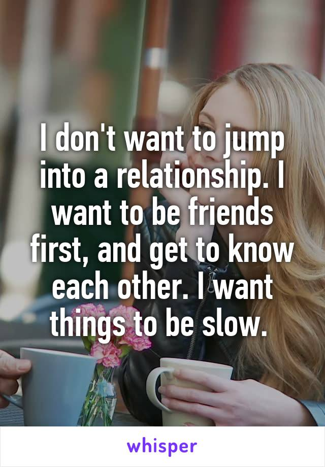 I don't want to jump into a relationship. I want to be friends first, and get to know each other. I want things to be slow.
