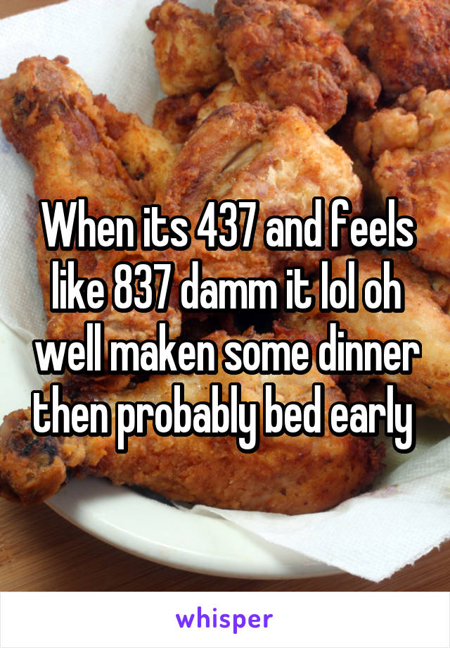 When its 437 and feels like 837 damm it lol oh well maken some dinner then probably bed early