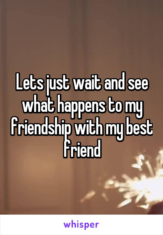 Lets just wait and see what happens to my friendship with my best friend