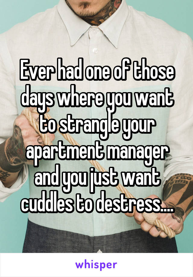 Ever had one of those days where you want to strangle your apartment manager and you just want cuddles to destress....