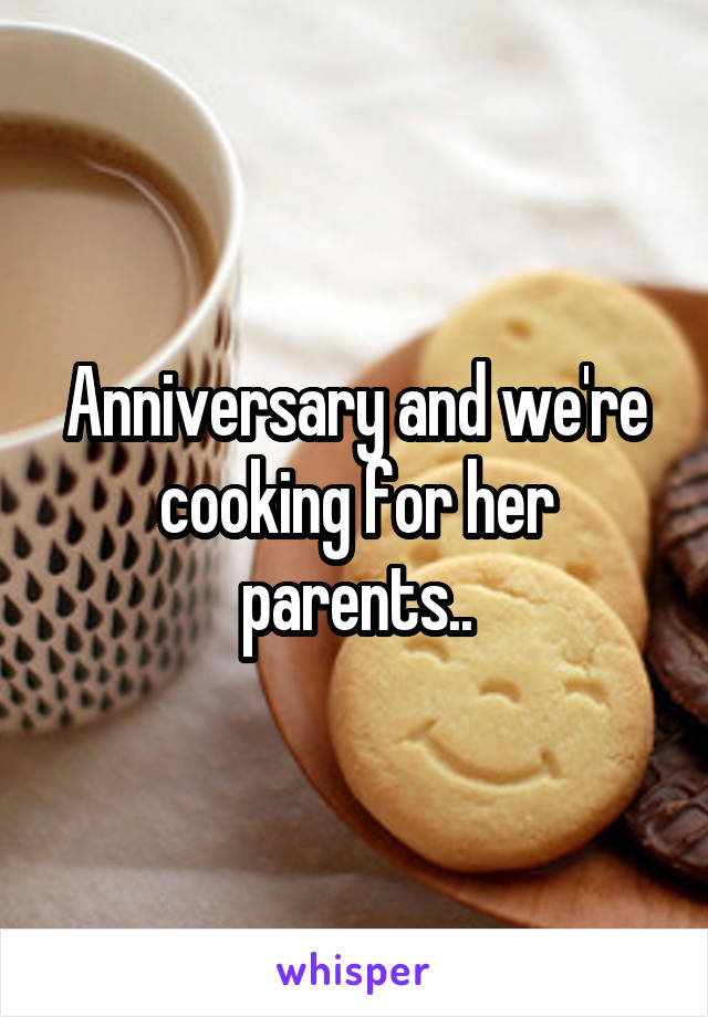 Anniversary and we're cooking for her parents..