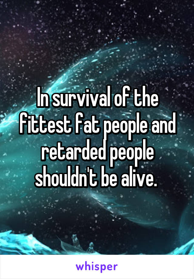 In survival of the fittest fat people and retarded people shouldn't be alive.