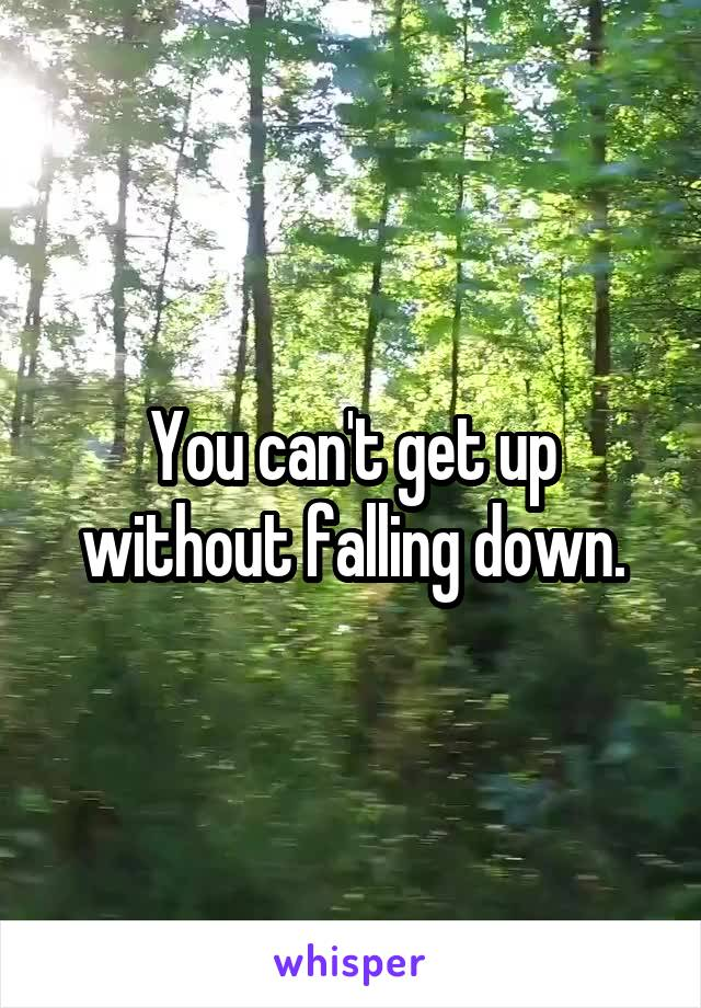 You can't get up without falling down.