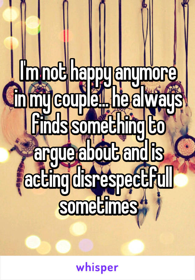 I'm not happy anymore in my couple... he always finds something to argue about and is acting disrespectfull sometimes