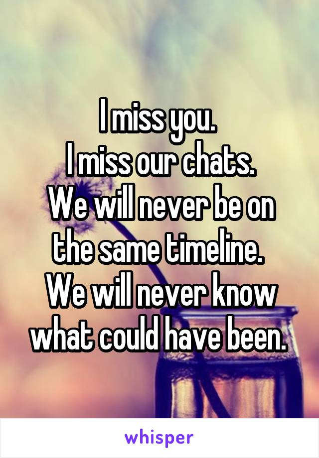 I miss you.  I miss our chats. We will never be on the same timeline.  We will never know what could have been.