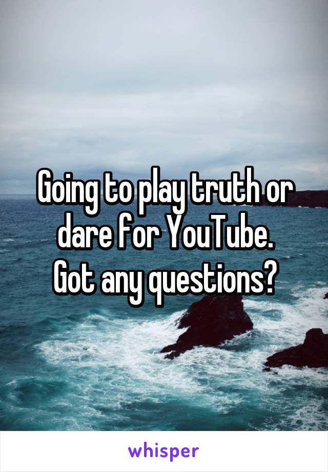 Going to play truth or dare for YouTube. Got any questions?