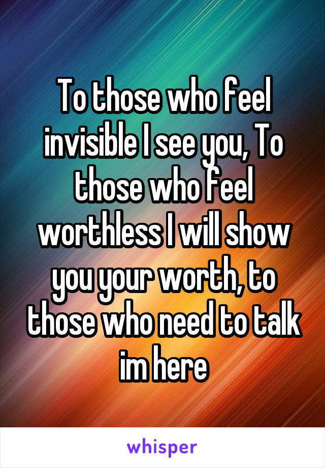 To those who feel invisible I see you, To those who feel worthless I will show you your worth, to those who need to talk im here