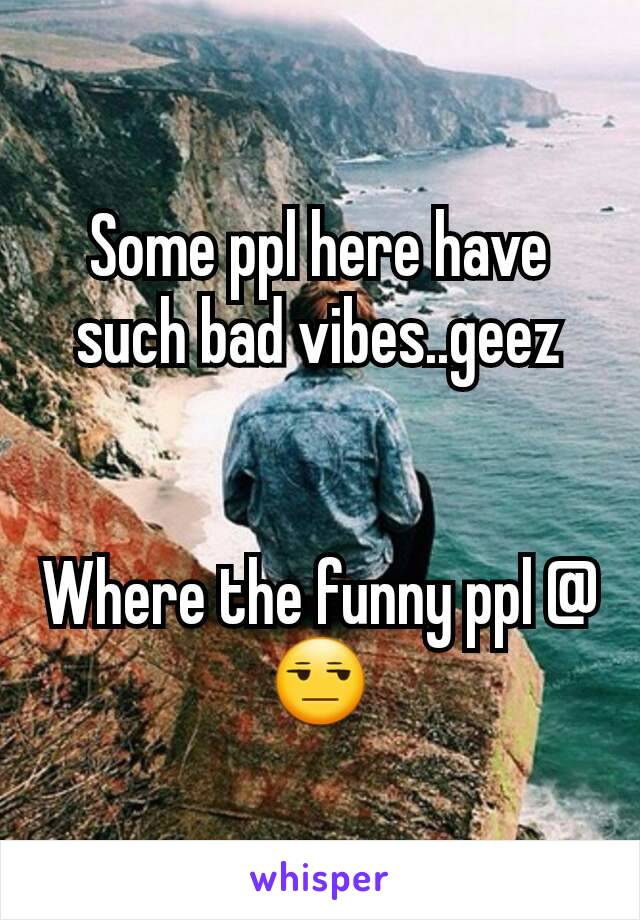 Some ppl here have such bad vibes..geez   Where the funny ppl @😒