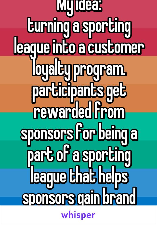 My idea: turning a sporting league into a customer loyalty program. participants get rewarded from sponsors for being a part of a sporting league that helps sponsors gain brand awareness.