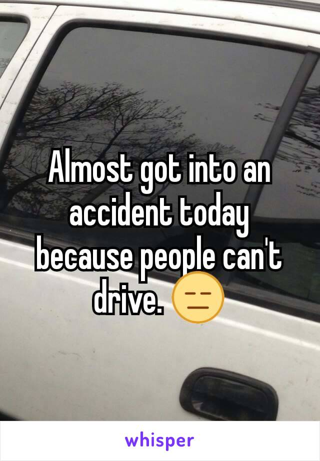 Almost got into an accident today because people can't drive. 😑
