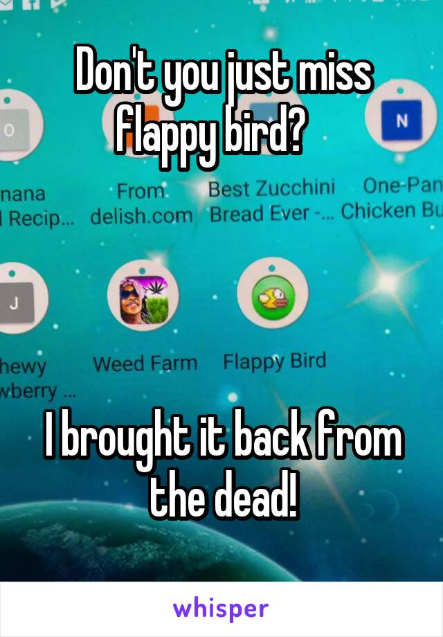 Don't you just miss flappy bird?        I brought it back from the dead!