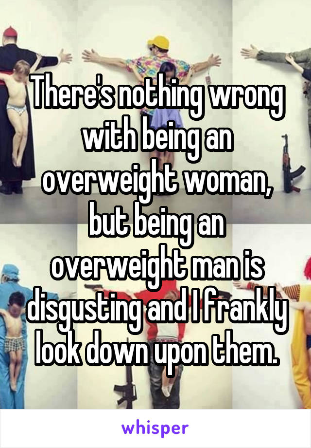 There's nothing wrong with being an overweight woman, but being an overweight man is disgusting and I frankly look down upon them.