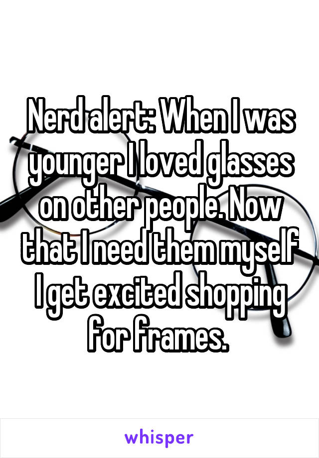 Nerd alert: When I was younger I loved glasses on other people. Now that I need them myself I get excited shopping for frames.