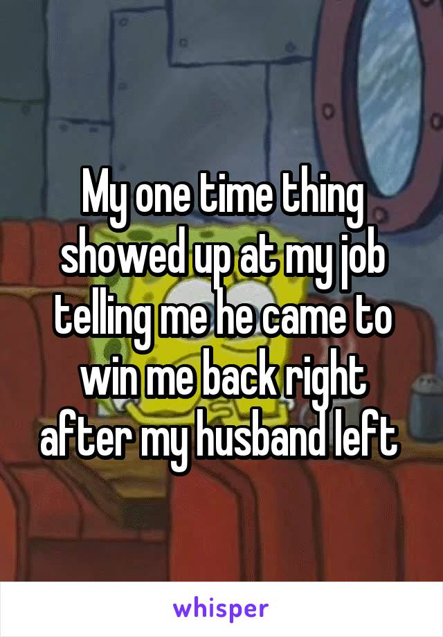 My one time thing showed up at my job telling me he came to win me back right after my husband left