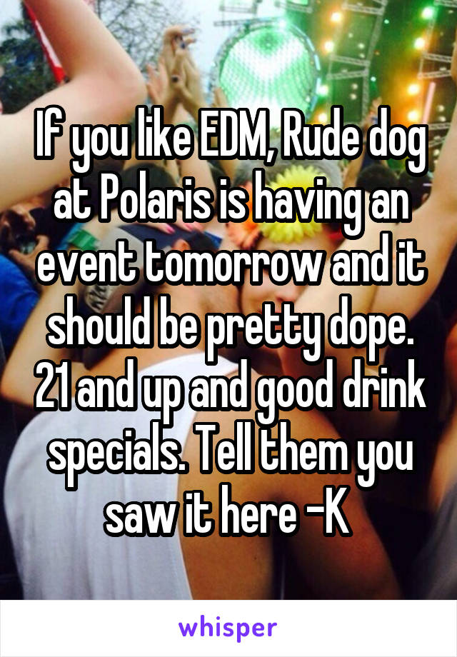If you like EDM, Rude dog at Polaris is having an event tomorrow and it should be pretty dope. 21 and up and good drink specials. Tell them you saw it here -K