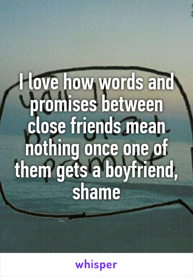 I love how words and promises between close friends mean nothing once one of them gets a boyfriend, shame
