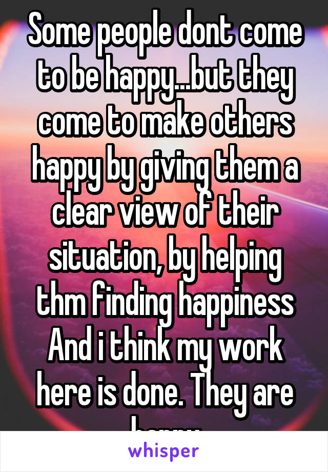 Some people dont come to be happy...but they come to make others happy by giving them a clear view of their situation, by helping thm finding happiness And i think my work here is done. They are happy