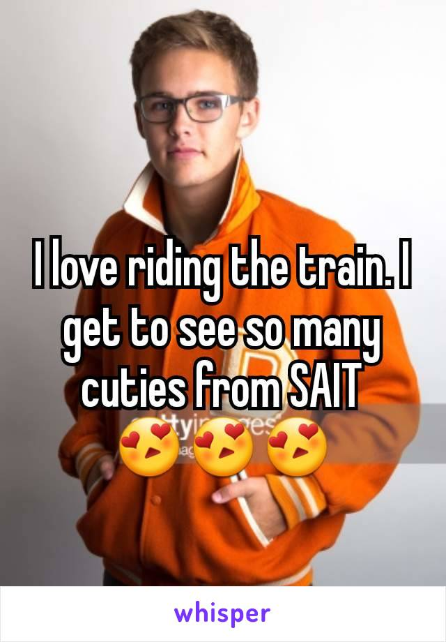 I love riding the train. I get to see so many cuties from SAIT      😍😍😍