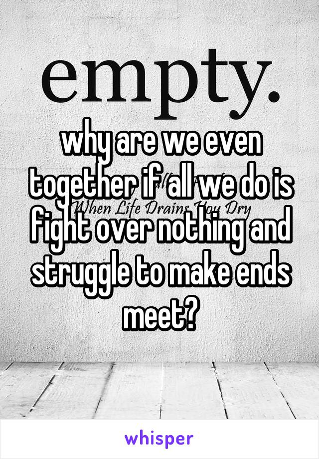 why are we even together if all we do is fight over nothing and struggle to make ends meet?