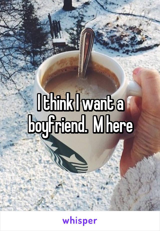 I think I want a boyfriend.  M here