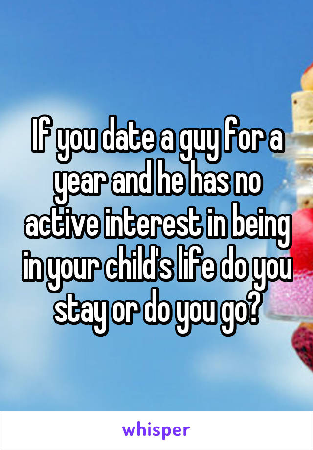 If you date a guy for a year and he has no active interest in being in your child's life do you stay or do you go?
