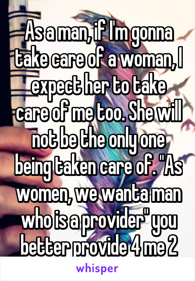 """As a man, if I'm gonna take care of a woman, I expect her to take care of me too. She will not be the only one being taken care of. """"As women, we wanta man who is a provider"""" you better provide 4 me 2"""