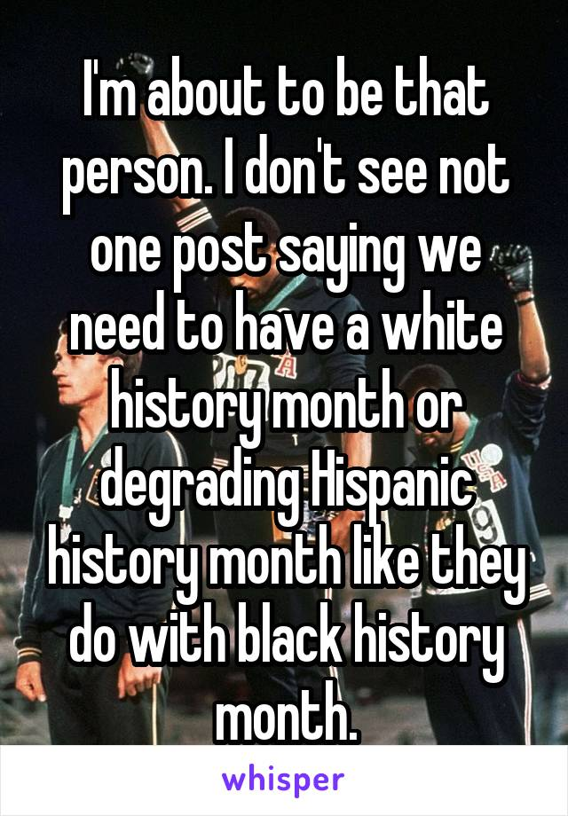I'm about to be that person. I don't see not one post saying we need to have a white history month or degrading Hispanic history month like they do with black history month.