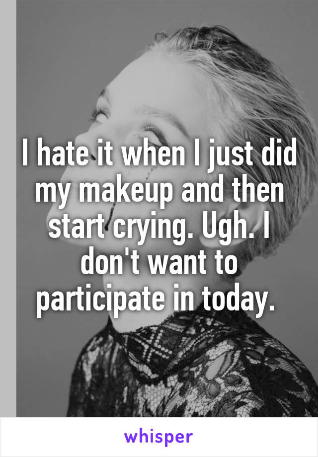 I hate it when I just did my makeup and then start crying. Ugh. I don't want to participate in today.