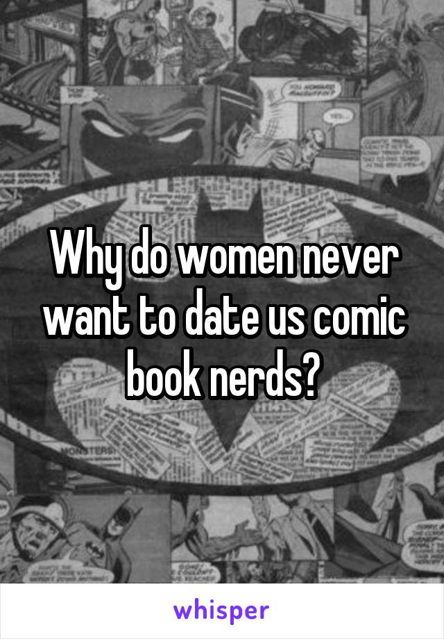 Why do women never want to date us comic book nerds?