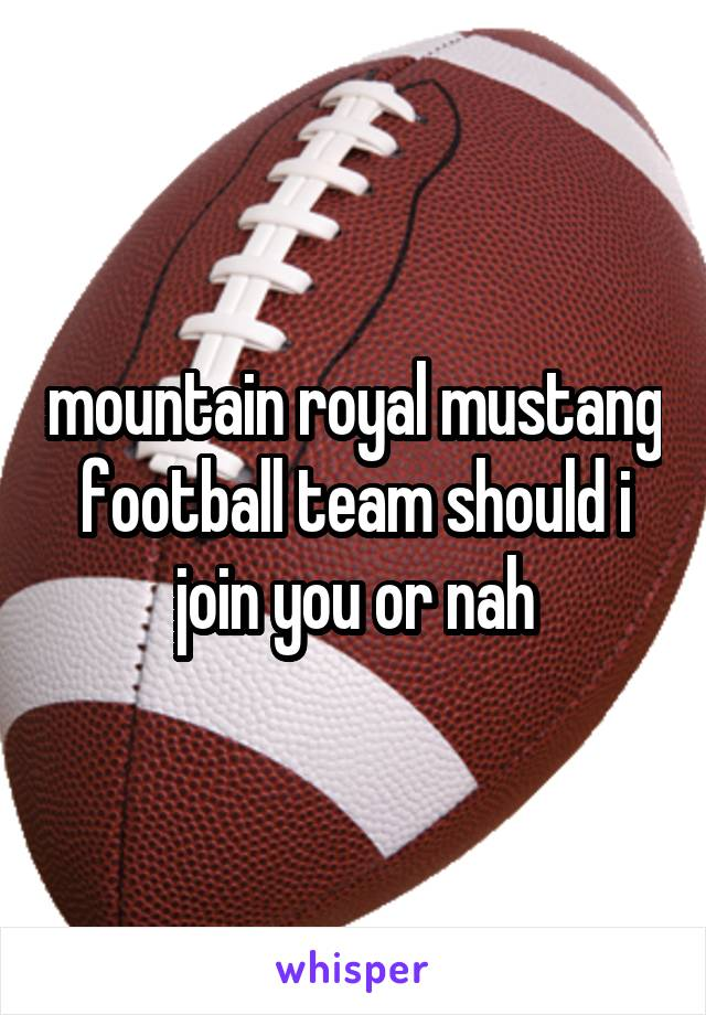 mountain royal mustang football team should i join you or nah