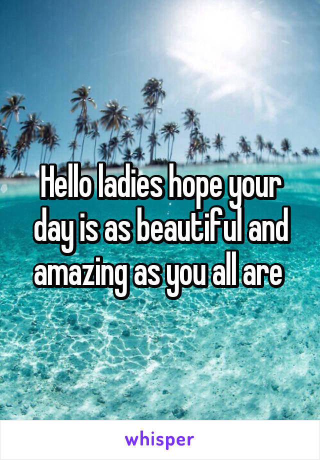 Hello ladies hope your day is as beautiful and amazing as you all are