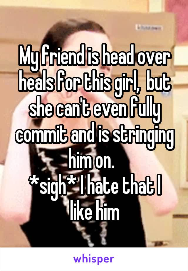 My friend is head over heals for this girl,  but she can't even fully commit and is stringing him on.   *sigh* I hate that I like him