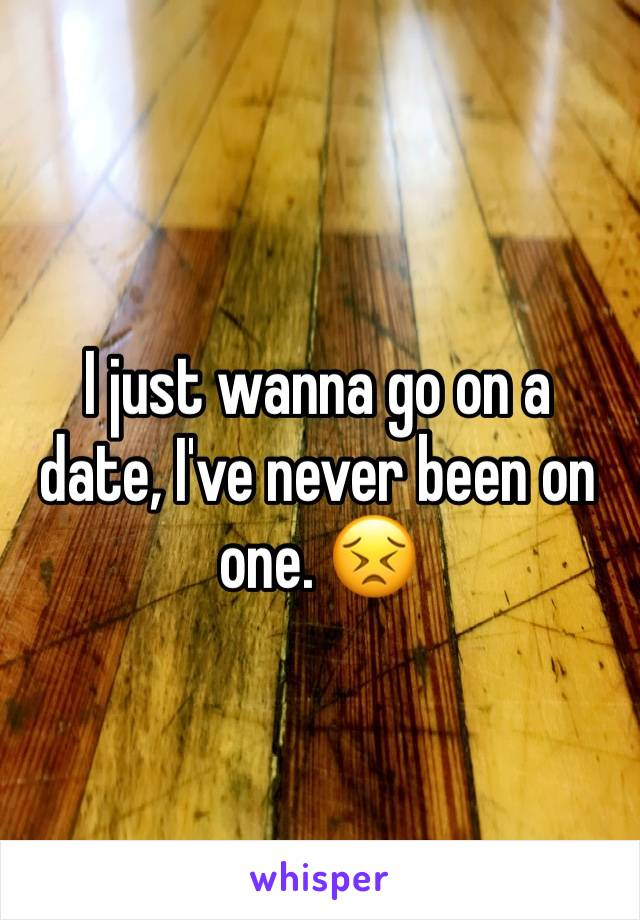 I just wanna go on a date, I've never been on one. 😣