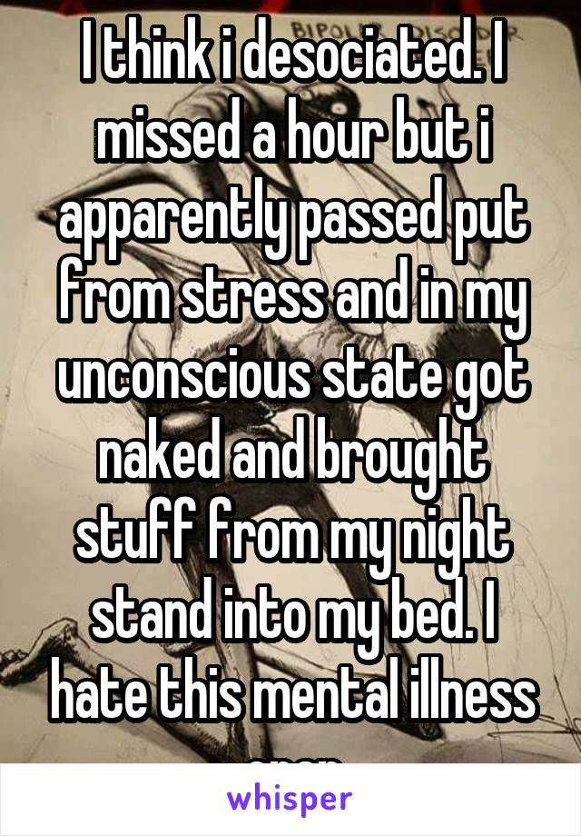 I think i desociated. I missed a hour but i apparently passed put from stress and in my unconscious state got naked and brought stuff from my night stand into my bed. I hate this mental illness crap