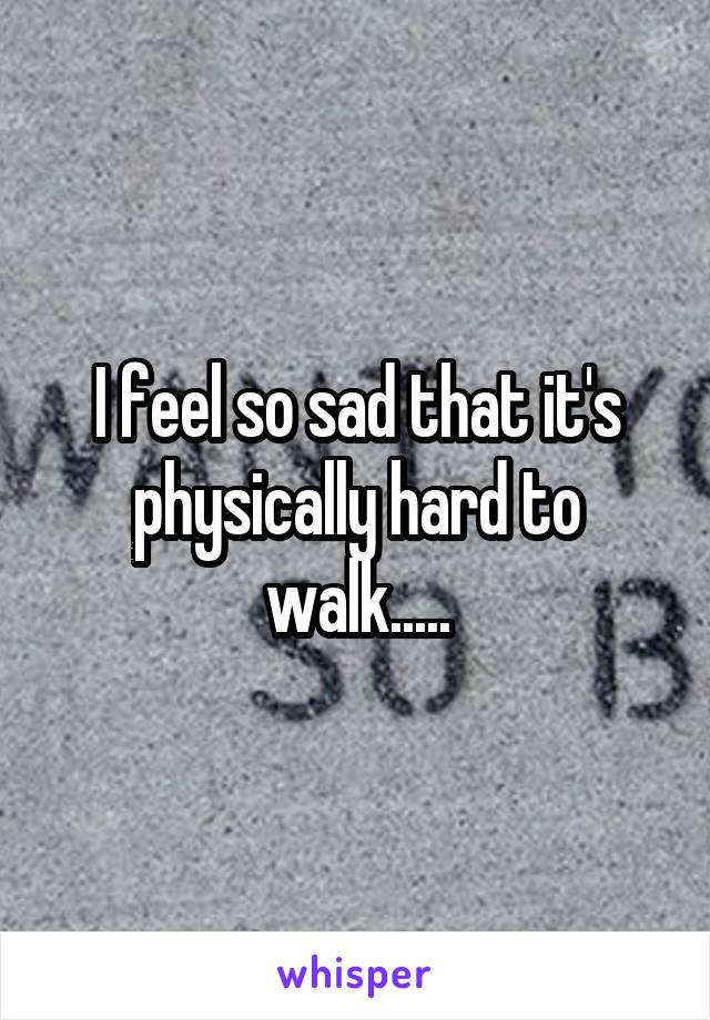 I feel so sad that it's physically hard to walk.....
