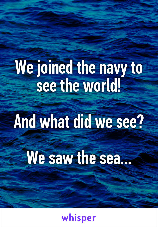 We joined the navy to see the world!  And what did we see?  We saw the sea...
