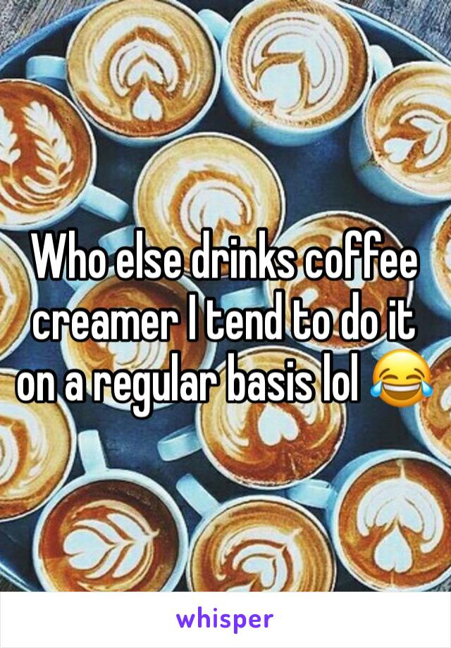 Who else drinks coffee creamer I tend to do it on a regular basis lol 😂