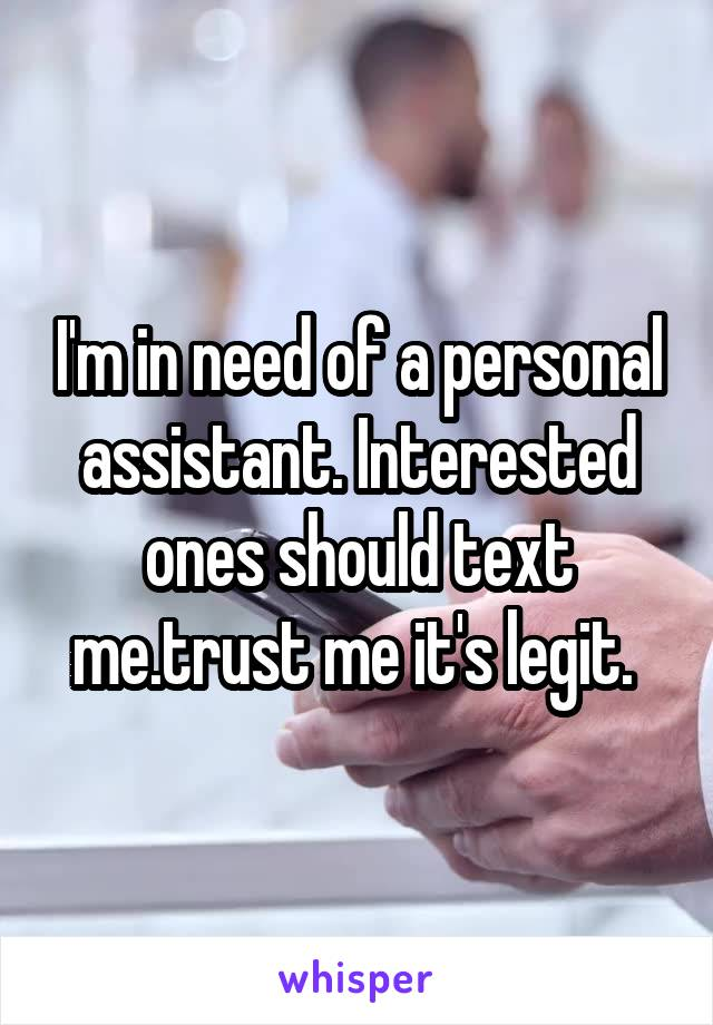 I'm in need of a personal assistant. Interested ones should text me.trust me it's legit.