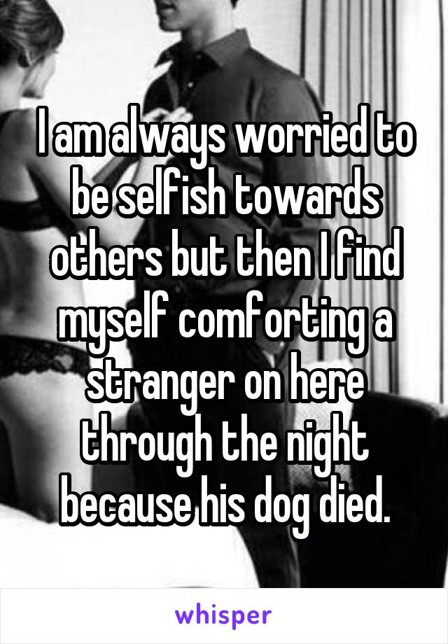 I am always worried to be selfish towards others but then I find myself comforting a stranger on here through the night because his dog died.