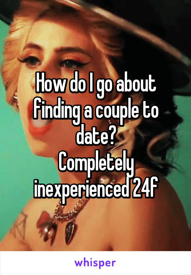 How do I go about finding a couple to date? Completely inexperienced 24f